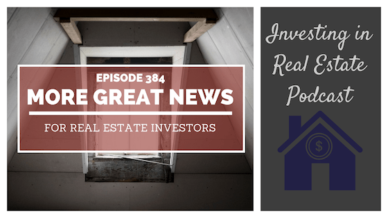 EP384: More Great News for Real Estate Investors