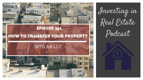 EP391: How to Transfer Your Property Into an LLC
