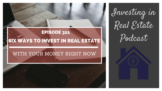 EP311: Six Ways to Invest in Real Estate with Your Money Right Now
