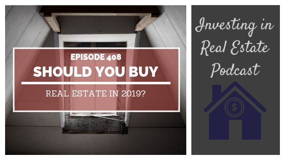 Should You Buy Real Estate in 2019? – Episode 408