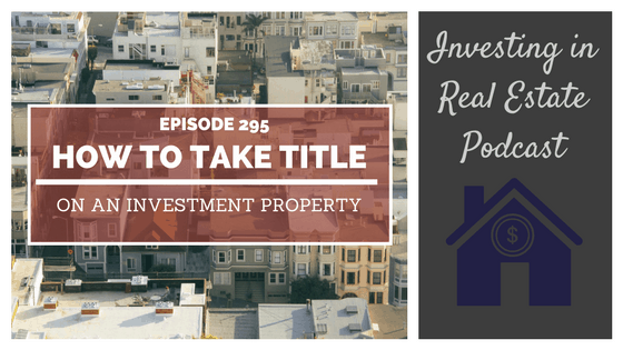 EP295: How to Take Title on an Investment Property
