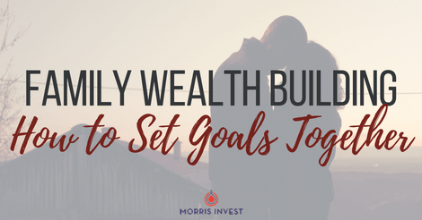 Family Wealth Building: How to Set Goals Together