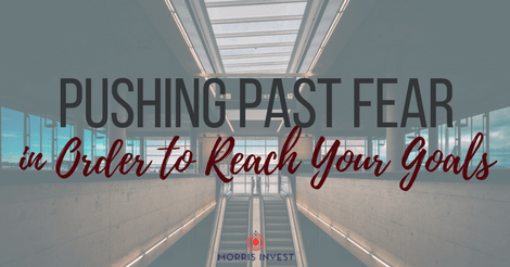 Pushing Past Fear in Order to Reach Your Goals