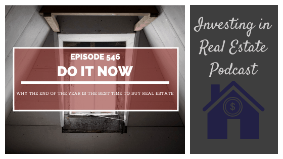 Do It Now. Why the End of the Year Is the Best Time to Buy Real Estate – Episode 546