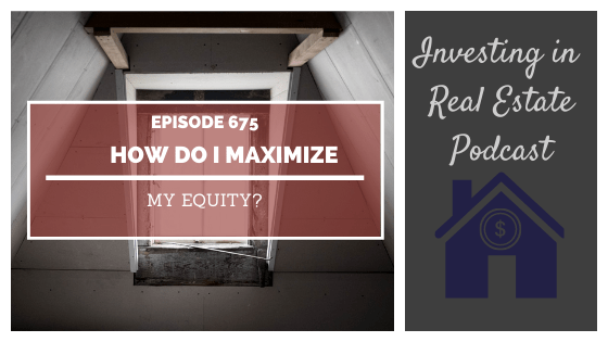 Q&A: How Do I Maximize My Equity? – Episode 675