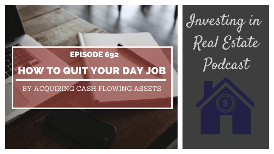 How to Quit Your Day Job by Acquiring Cash Flowing Assets – Episode 692